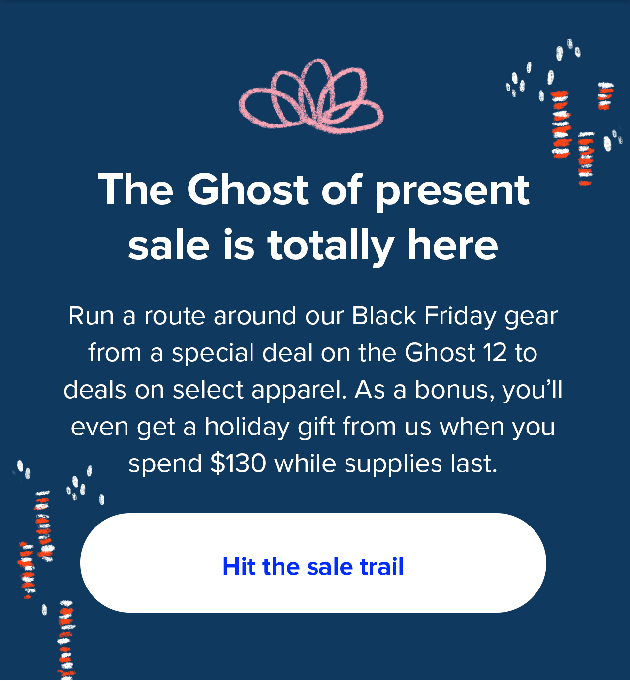 The Ghost of present sale is totally here   Run a route around our Black Friday gear from a special deal on the Ghost 12 to deals on select apparel. As a bonus, you'll even get a holiday gift from us when you spend $130 while supplies last.