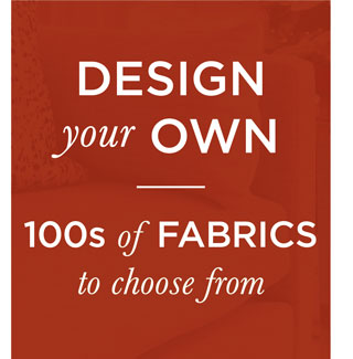 Design Your Own - 100s of Fabric to choose from