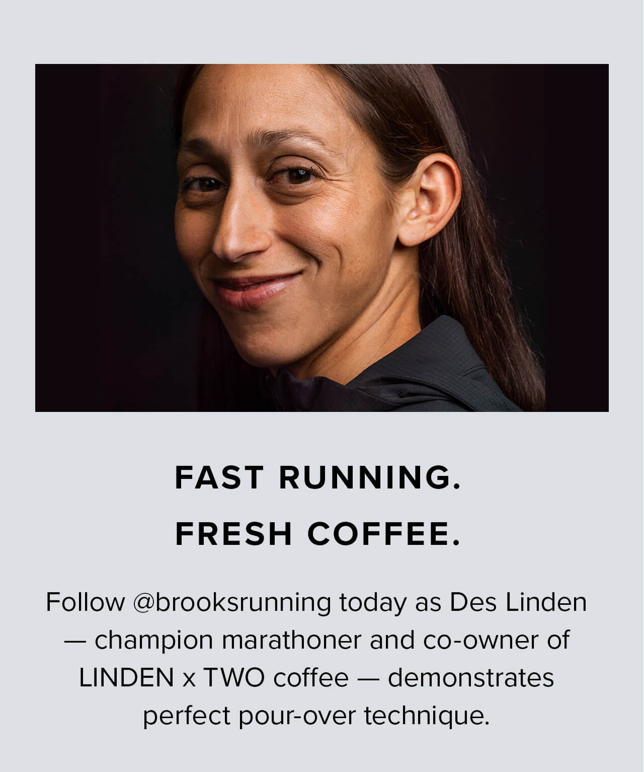 FAST RUNNING. FRESH COFFEE. Follow @brooksrunning today as Des Linden - champion marathoner and co-owner of LINDER x TWO coffee - demonstrates perfect pour-over technique.