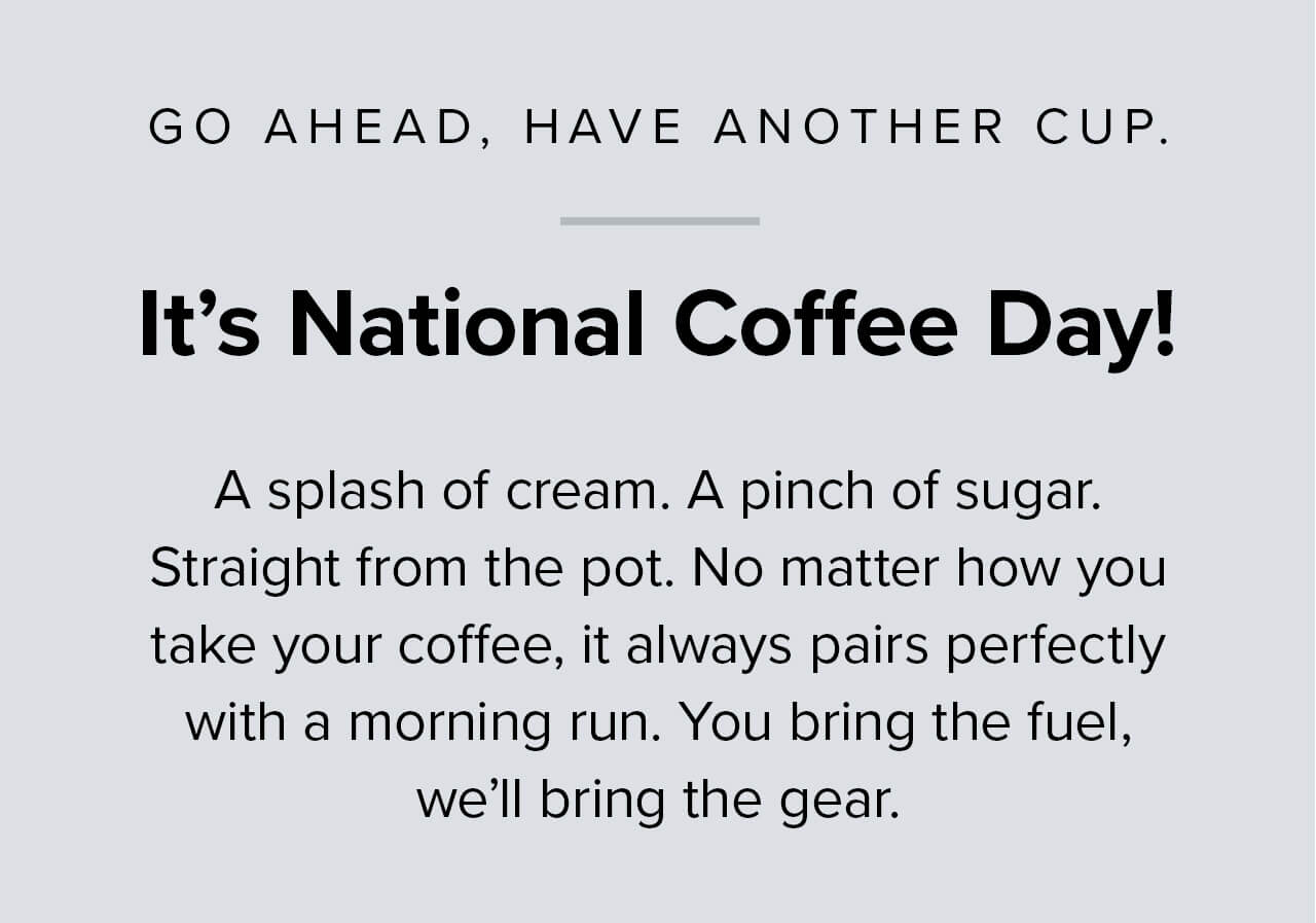It''s National Coffee Day! A splash of cream. A pinch of sugar. Straight from the pot. No matter how you take your coffee, it always pairs perfectly with a morning run. You bring the fuel, we''ll bring the gear.