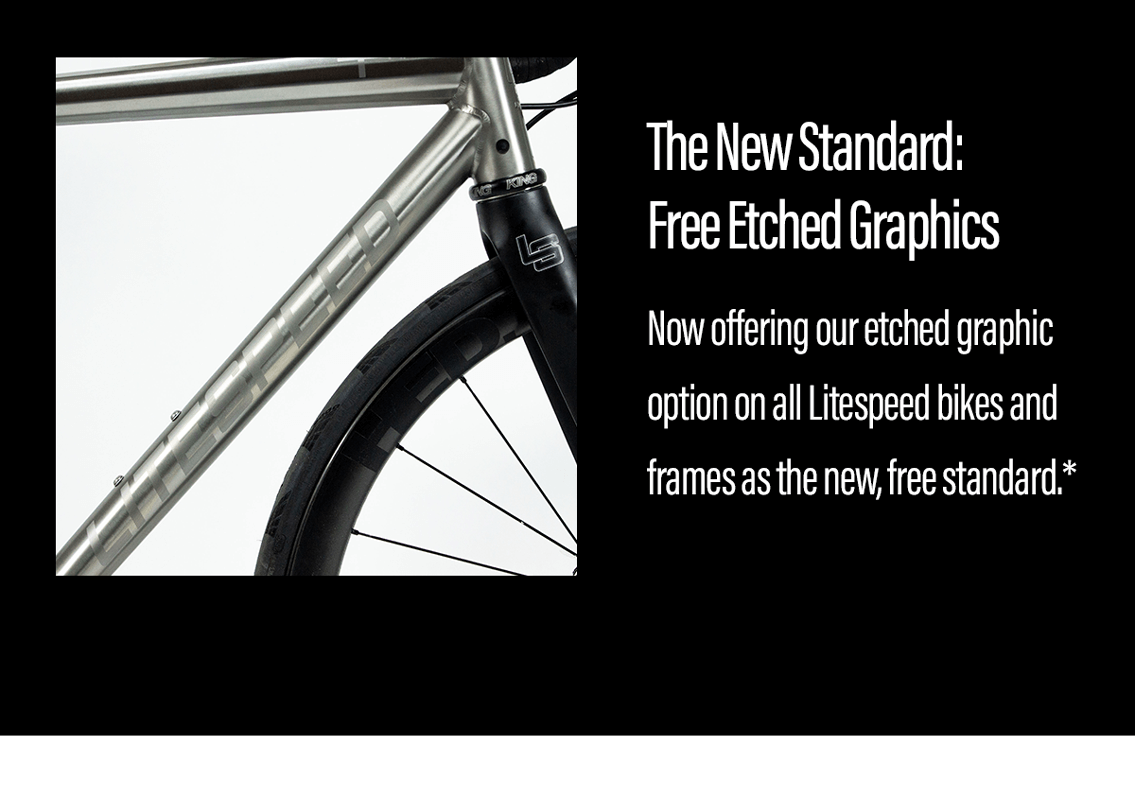 The new standard: free etched graphics on all Litespeed bikes and frames.