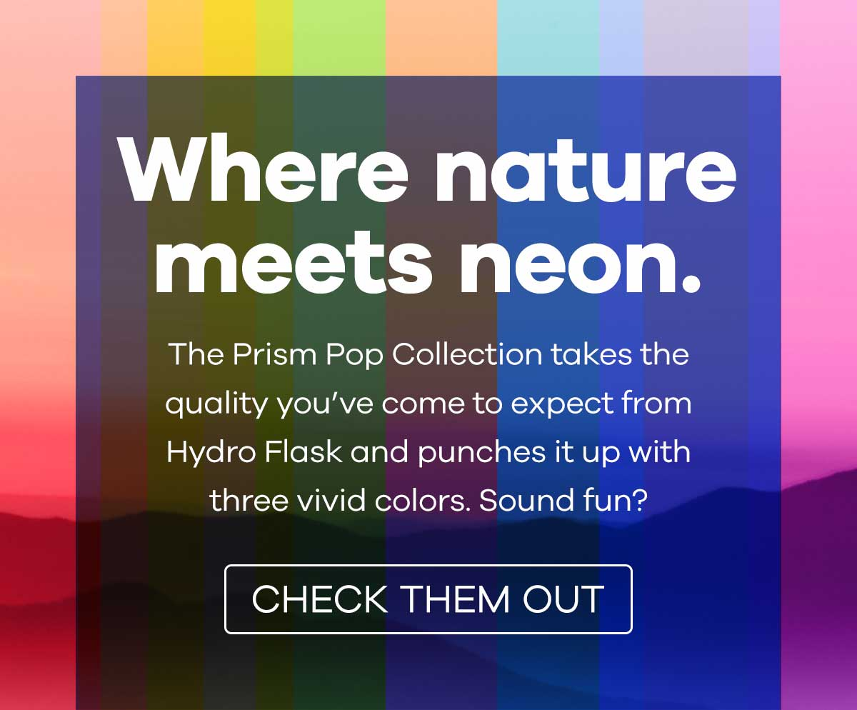 Where nature meets neon. - The Prism Pop Collection takes the quality you''ve come to expect from Hydro Flask and punches it up with three vivid colors. Sound fun? | CHECK THEM OUT