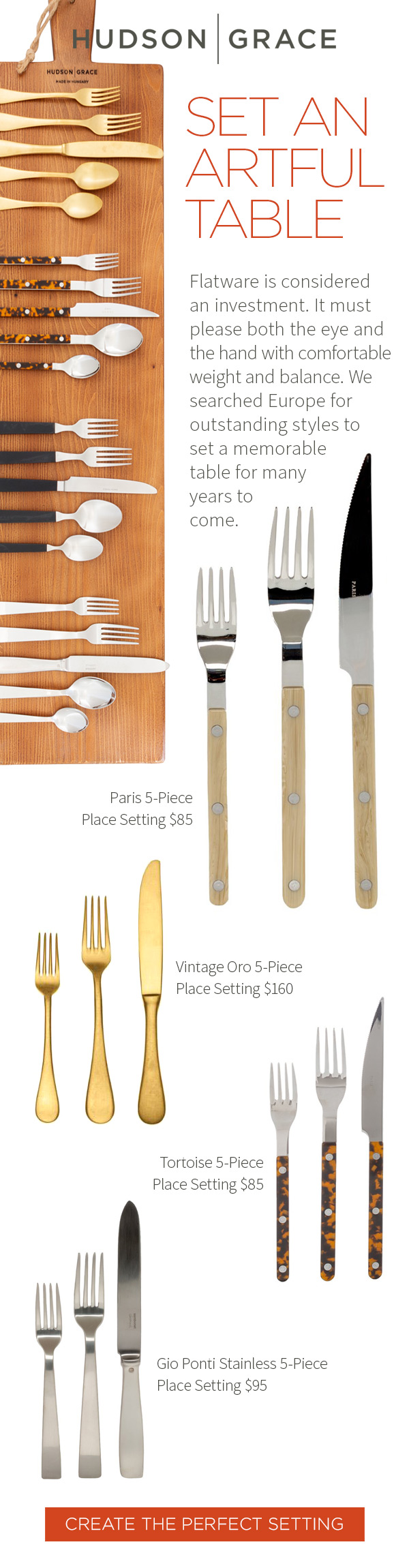 Set an artful table. Flatware is considered an investment. It must please both the eye and the hand with comfortable weight and balance. We searched Europe for outstanding styles to set a memorable table for many years to come. Paris 5-Piece Place Setting $85 . Vintage Oro 5-Piece Place Setting $160 .?Tortoise 5-Piece Place Setting $85 .?Gio Ponti Stainless 5-Piece Place Setting $95 .?CREATE THE PERFECT SETTING.