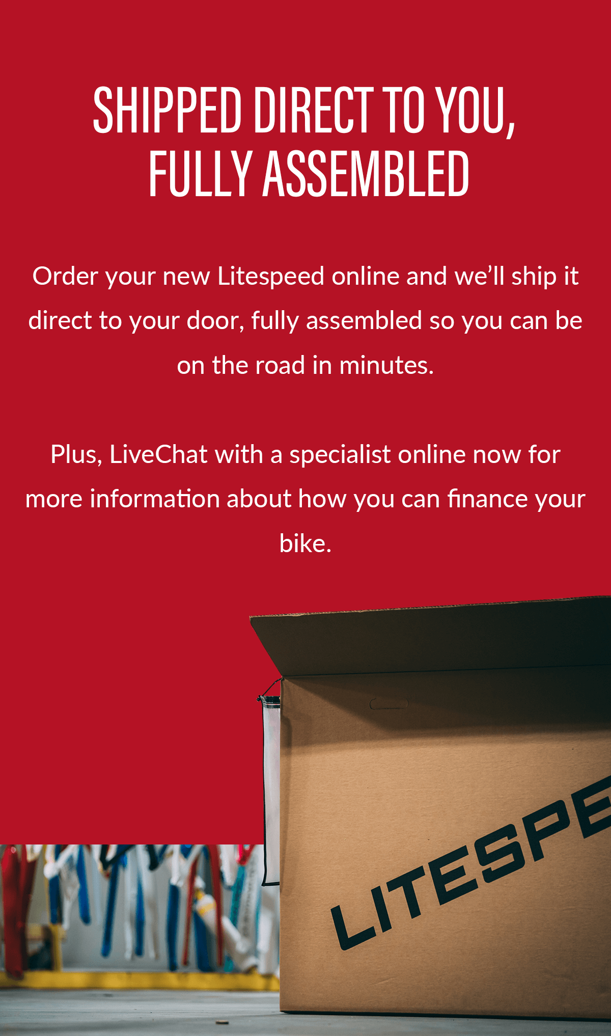 Order your new Litespeed online and we'll ship it direct to your door, fully assembled so you can be on the road in minutes. Plus, ask about financing options for your new bike.