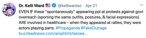 Kelli Ward Tweet: EVEN IF these 'spontaneously' appearing ppl at protests against govt overreach (sporting the same outfits, postures, & facial expressions) ARE involved in healthcare - when they appeared at rallies, they were actors playing parts. #Propaganda #FakeOutrage