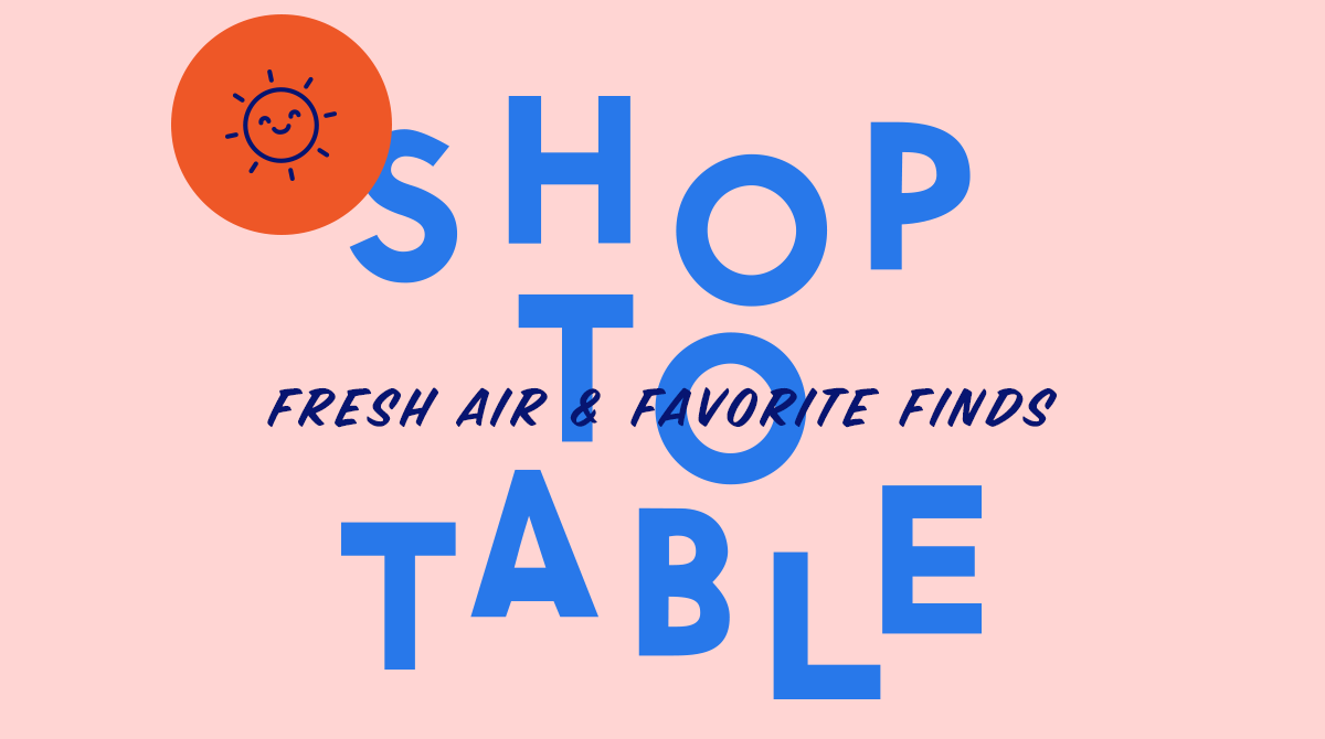 Shop To Table - Fresh Air & Favorite Finds