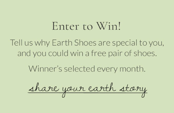 Enter to Win! Tell us why Earth Shoes are special to you, and you could win a free pair of shoes. Winner's selected every month. Share Your Earth Story.