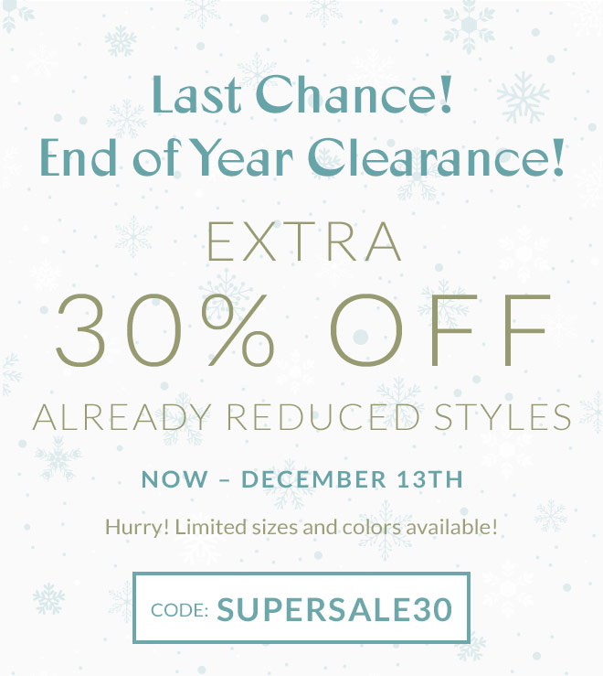 Last Chance! End of Year Clearance! EXTRA 30% OFF ALREADY REDUCED STYLES! Now – December 13th. Hurry! Limited sizes and colors available! Code: SUPERSALE30