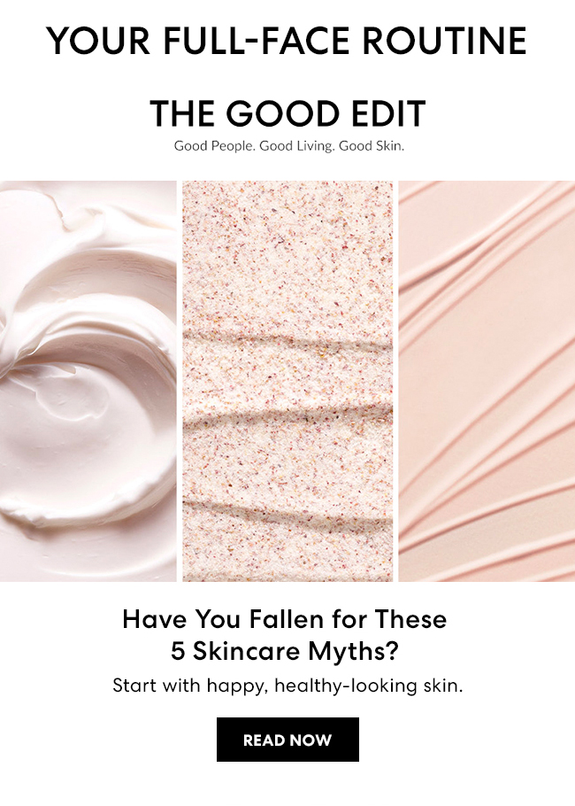 Your Full-Face Routine - The Good Edit - Good People. Good Living. Good Skin. Have you Fallen for These 5 Skincare Myths? Start with happy, healthy-looking skin. Read Now