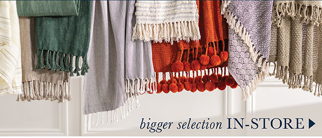 Bigger selection in-store!