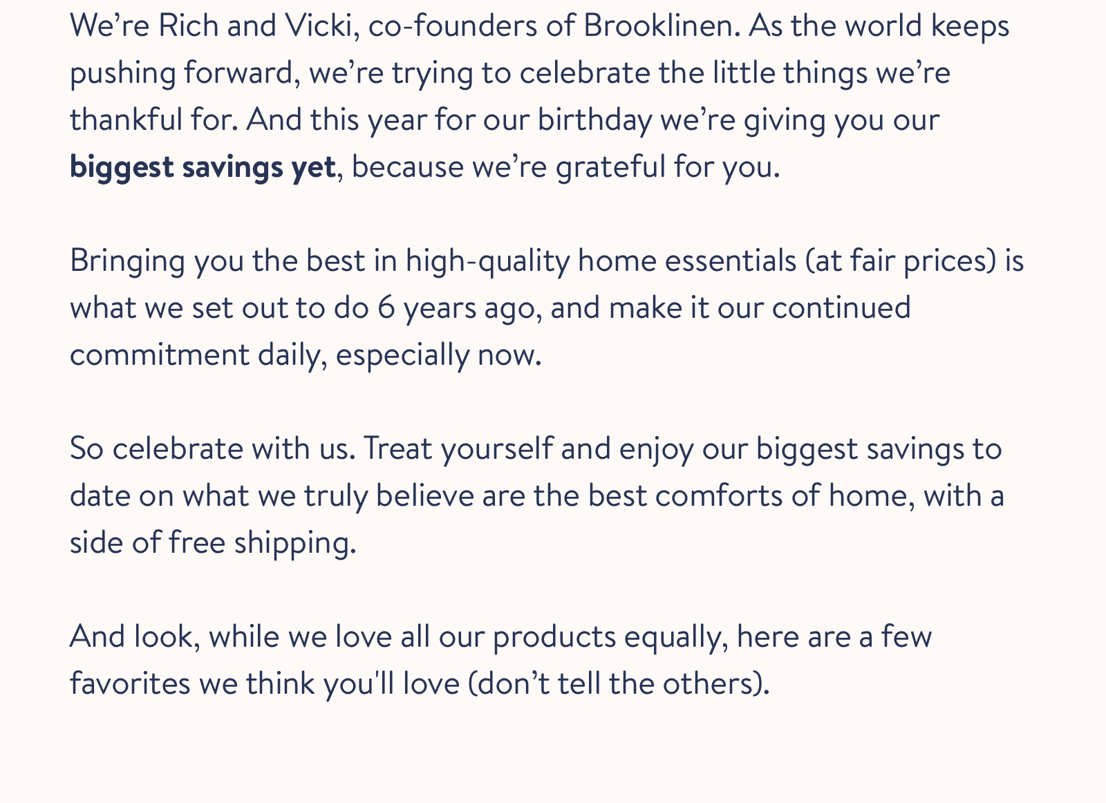 We're Rich and Vicki, co-founders of Brooklinen. As the world keeps pushing forward, we're trying to celebrate the little things we're thankful for. And this year for our birthday we're giving you our biggest savings yet, because we're grateful for you. Bringing you the best in high-quality home essentials (at fair prices) is what we set out to do 6 years ago, and make it our continued commitment daily, especially now. So celebrate with us. Treat yourself and enjoy our biggest savings to date on what we truly believe are the best comforts of home, with a side of free shipping.