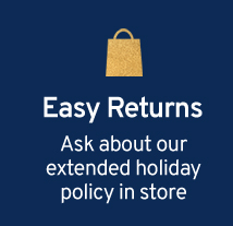 Easy Returns Ask about our holiday return policy in store