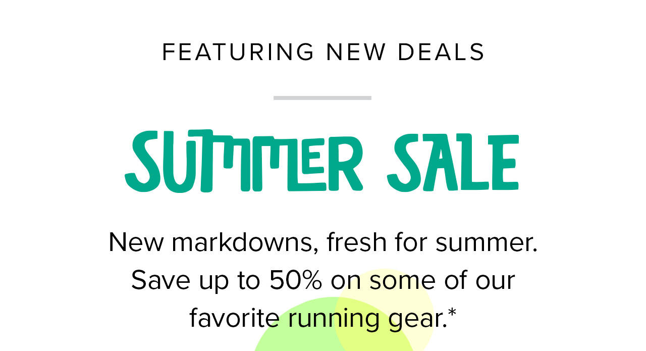 Featuring new deals   Summer Sale   New markdowns, fresh for summer. Save up to 50% on some of our favorite running gear.