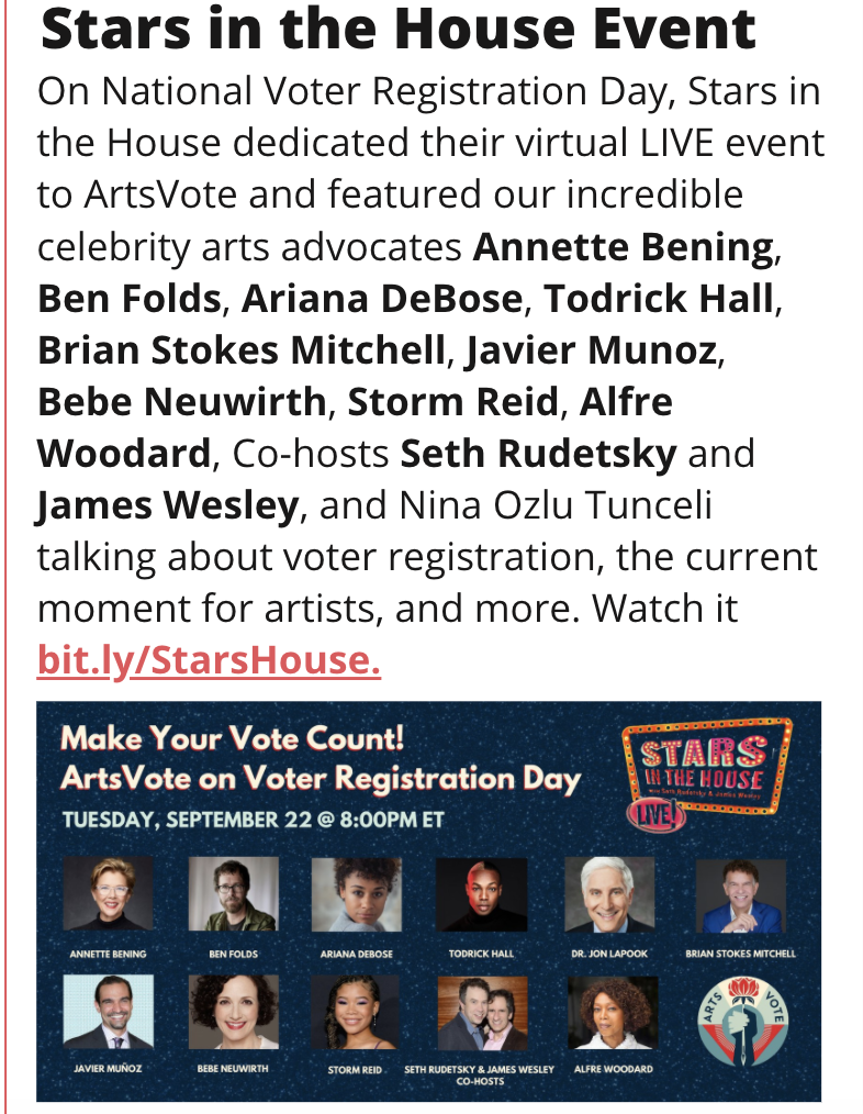 TITLE: Star in the House Event STORY: On National Voter Registration Day, Stars in the House dedicated their virtual LIVE event to ArtsVote and featured our incredible celebrity arts advocates Annette Bening, Ben Folds, Ariana DeBose, Todrick Hall, Brian Stokes Mitchell, Javier Munoz, Bebe Neuwirth, Storm Reid, Alfre Woodard, Co-hosts Seth Rudetsky and James Wesley, and Nina Ozlu Tunceli talking about voter registration, the current moment for artists, and more. Watch it bit.ly/StarsHouse. IMAGE: Navy flyer from Stars in the House event.