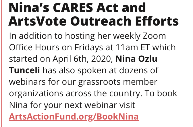 TITLE: Nina''s CARES Act and ArtsVote Outreach Efforts STORY: In addition to hosting her weekly Zoom Office Hours on Fridays at 11am ET which started on April 6th, 2020, Nina Ozlu Tunceli has also spoken at dozens of webinars for our grassroots member organizations across the country. To book Nina for your next webinar visit ArtsActionFund.org/BookNina