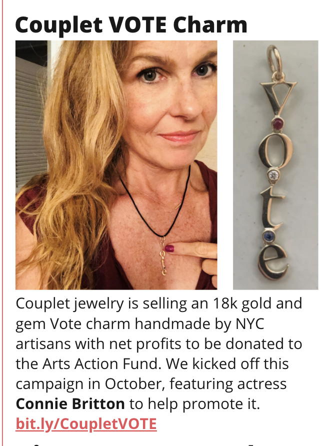 TITLE: Couplet VOTE Charm IMAGE: Connie Britton modeling the gold vote charm STORY: Couplet jewelry is selling an 18k gold and gem Vote charm handmade by NYC artisans with net profits to be donated to the Arts Action Fund. We kicked off this campaign in October, featuring actress Connie Britton to help promote it. bit.ly/CoupletVOTE