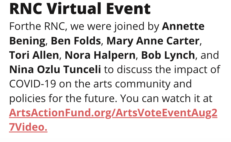 TITLE: RNC Virtual Event STORY: Forthe RNC, we were joined by Annette Bening, Ben Folds, Mary Anne Carter, Tori Allen, Nora Halpern, Bob Lynch, and Nina Ozlu Tunceli to discuss the impact of COVID-19 on the arts community and policies for the future. You can watch it at ArtsActionFund.org/ArtsVoteEventAug27Video.