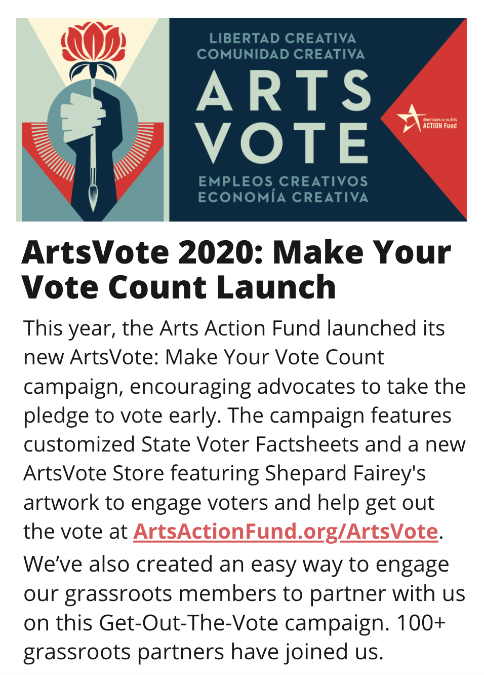 IMAGE: Shepard Fairey''s ArtVote artwork, horizontal version. TITLE: ArtsVote 2020: Make Your Vote Count LaunchSTORY: This year, the Arts Action Fund launched its new ArtsVote: Make Your Vote Count campaign, encouraging advocates to take the pledge to vote early. The campaign features customized State Voter Factsheets and a new ArtsVote Store featuring Shepard Fairey''s artwork to engage voters and help get out the vote at ArtsActionFund.org/ArtsVote. We've also created an easy way to engage our grassroots members to partner with us on this Get-Out-The-Vote campaign. 100+ grassroots partners have joined us.