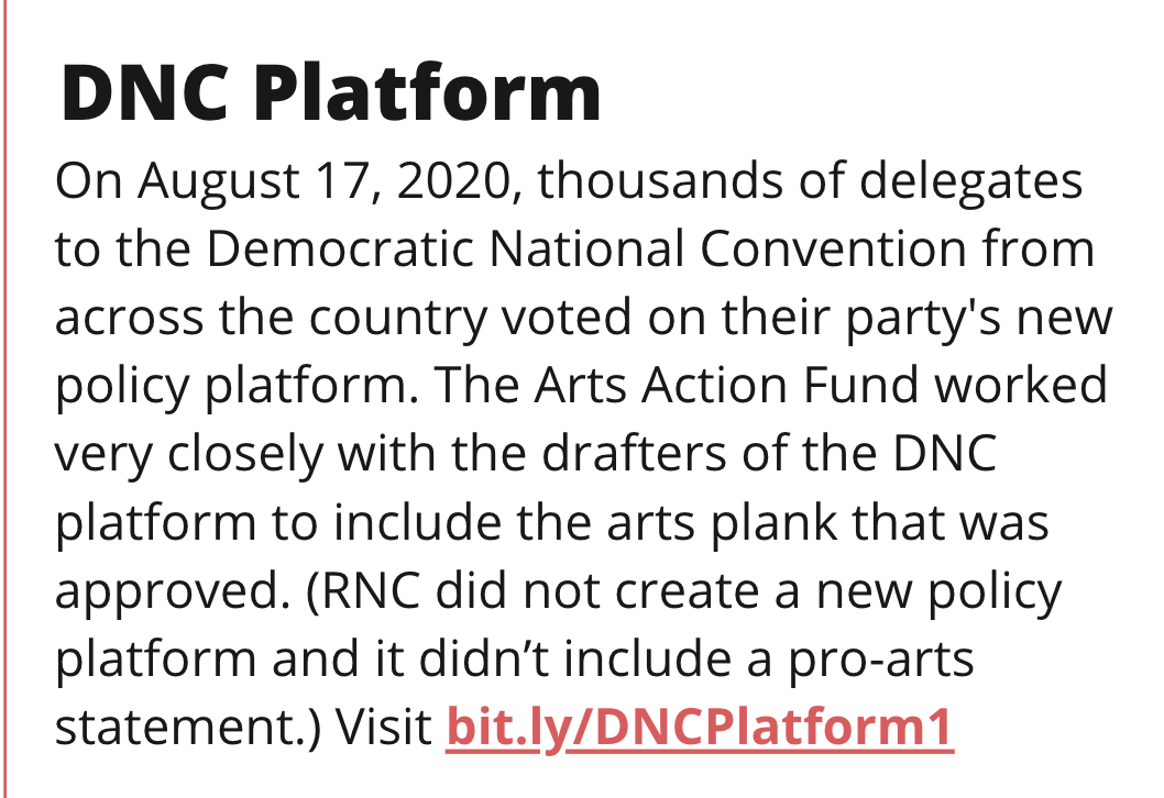 TITLE: DNC Platform STORY: On August 17, 2020, thousands of delegates to the Democratic National Convention from across the country voted on their party''s new policy platform. The Arts Action Fund worked very closely with the drafters of the DNC platform to include the arts plank that was approved. (RNC did not create a new policy platform and it didn't include a pro-arts statement.) Visit bit.ly/DNCPlatform1