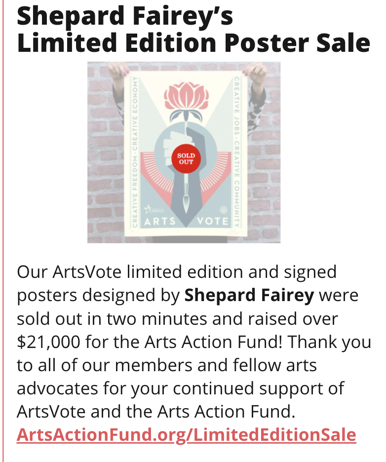 "TITLE: Shepard Fairey''s Limited Edition Poster Sale IMAGE: Poster with a ""Sold Out"" button on it STORY: Our ArtsVote limited edition and signed posters designed by Shepard Fairey were sold out in two minutes and raised over $21,000 for the Arts Action Fund! Thank you to all of our members and fellow arts advocates for your continued support of ArtsVote and the Arts Action Fund. ArtsActionFund.org/LimitedEditionSale"