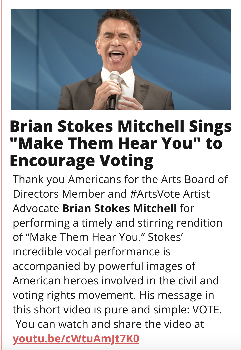 "IMAGE: Brian Stokes Mitchell Singing TITLE: Brian Stokes Mitchell Sings ""Make Them Hear You"" to Encourage Voting  STORY: Thank you Americans for the Arts Board of Directors Member and #ArtsVote Artist Advocate Brian Stokes Mitchell for performing a timely and stirring rendition of"
