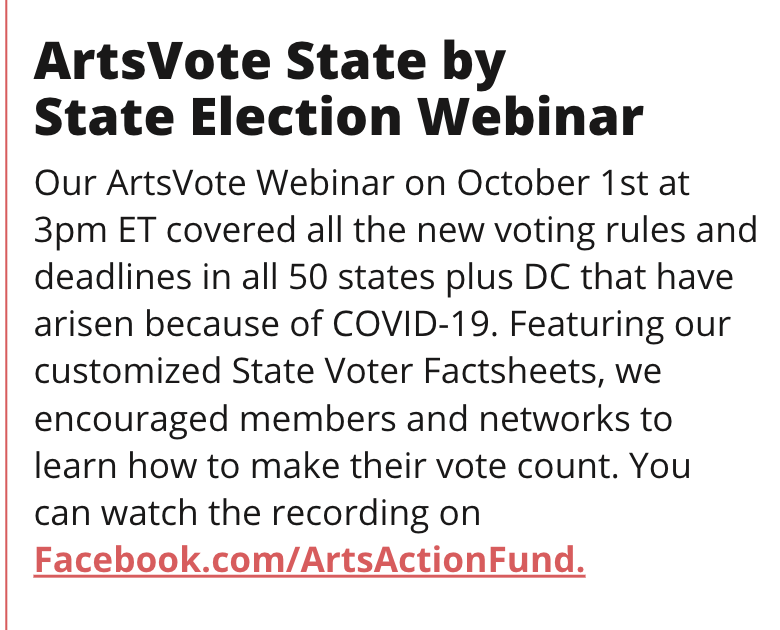 TITLE: ArtsVote State by State Election Webinar STORY: Our ArtsVote Webinar on October 1st at 3pm ET covered all the new voting rules and deadlines in all 50 states plus DC that have arisen because of COVID-19. Featuring our customized State Voter Factsheets, we encouraged members and networks to learn how to make their vote count. You can watch the recording on Facebook.com/ArtsActionFund.