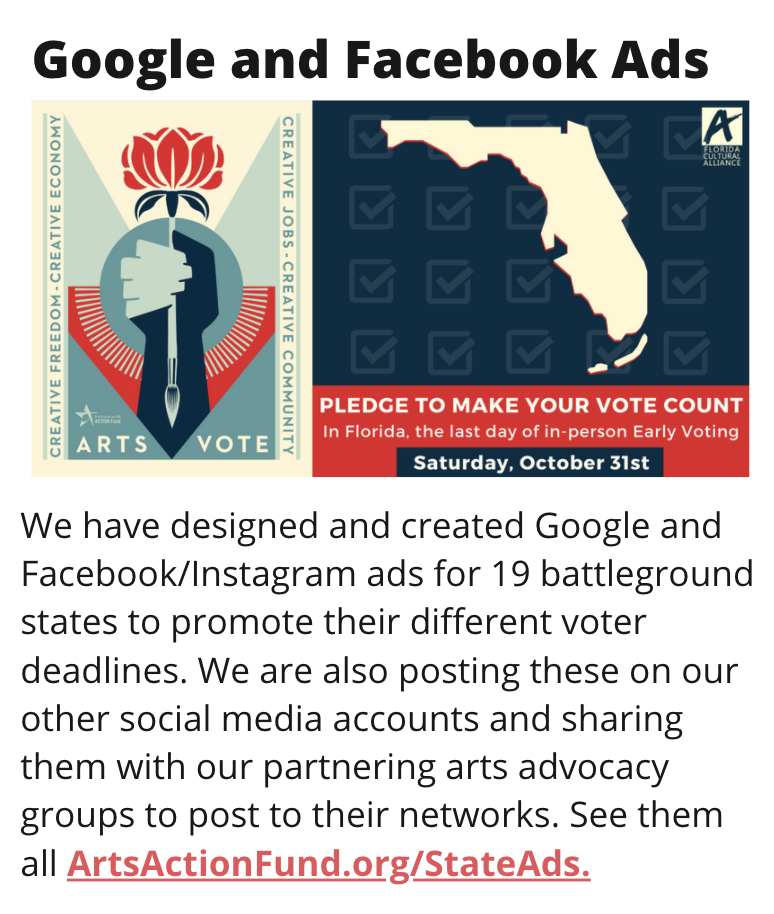 TITLE: Google and Facebook Ads IMAGE: Facebook Ad for Florida voters, the ad is red, navy, and white STORY: We have designed and created Google and Facebook/Instagram ads for 19 battleground states to promote their different voter deadlines. We are also posting these on our other social media accounts and sharing them with our partnering arts advocacy groups to post to their networks. See them all ArtsActionFund.org/StateAds.