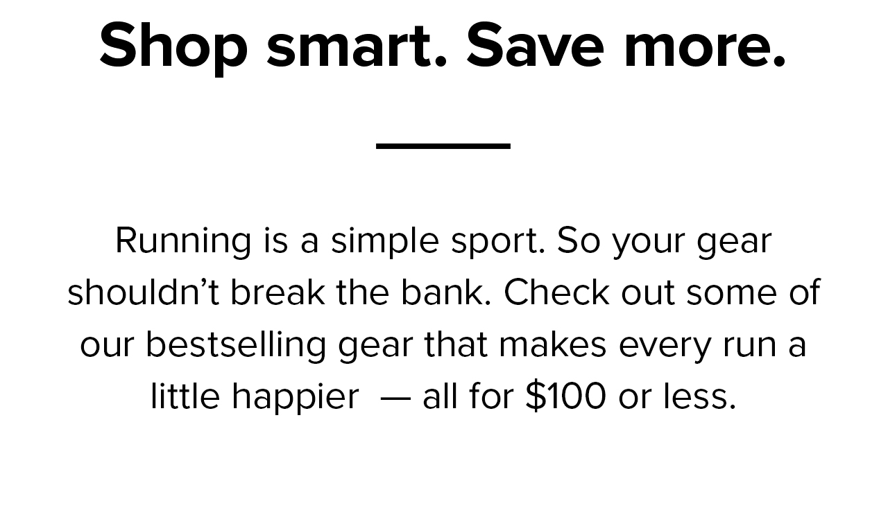 Shop smart. Save more.   Running is a simple sport. So your gear shouldn''t break the bank. Check out some of our bestselling gear that makes every run a little happier - all for $100 or less.