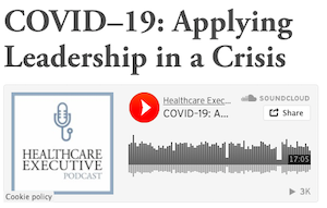 Healthcare Executive Podcast COVID-19: Applying Leadership in a Crisis