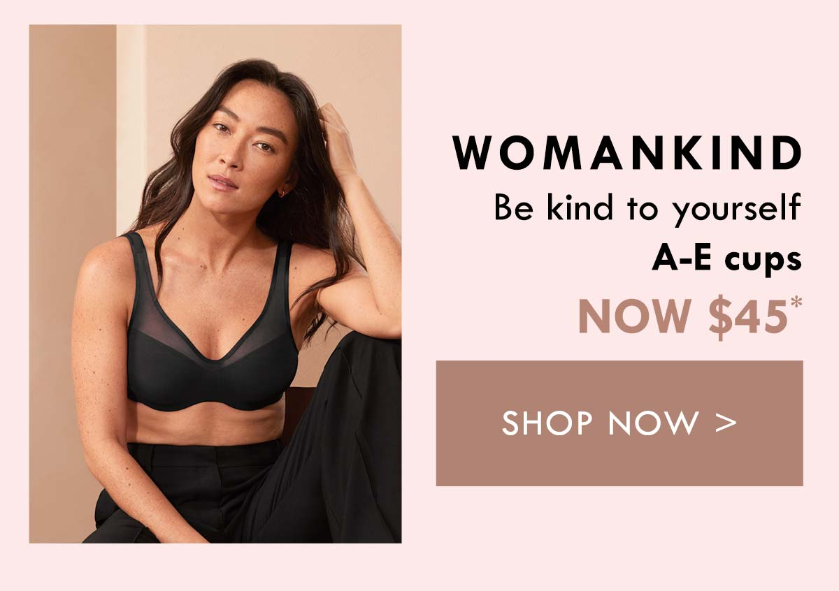Womankind. Be kind to yourself. A-E cups. Now $45. Shop Now