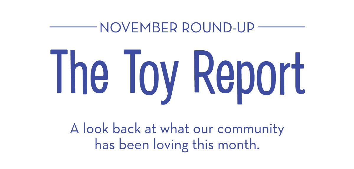 November Roundup: The Toy Report - A look back at what our community has been loving this month.