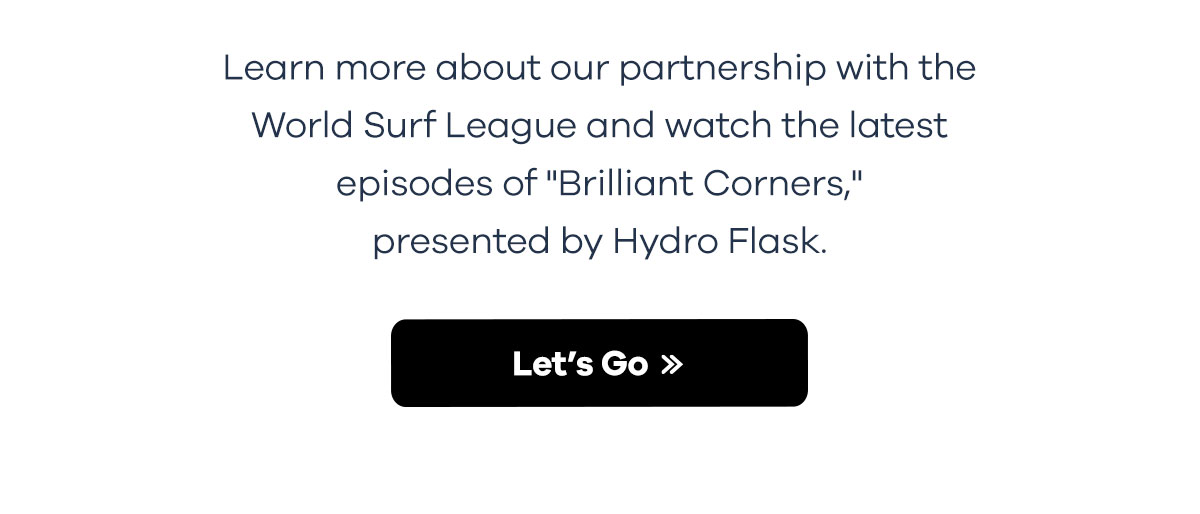 Learn more about our partnership with the World Surf League and watch the latest episodes of ''Brillian Corners,'' presented by Hydro Flask. | Let''s Go >>