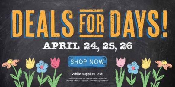 Deals for Days - April 24, 25, and 26. Shop Now