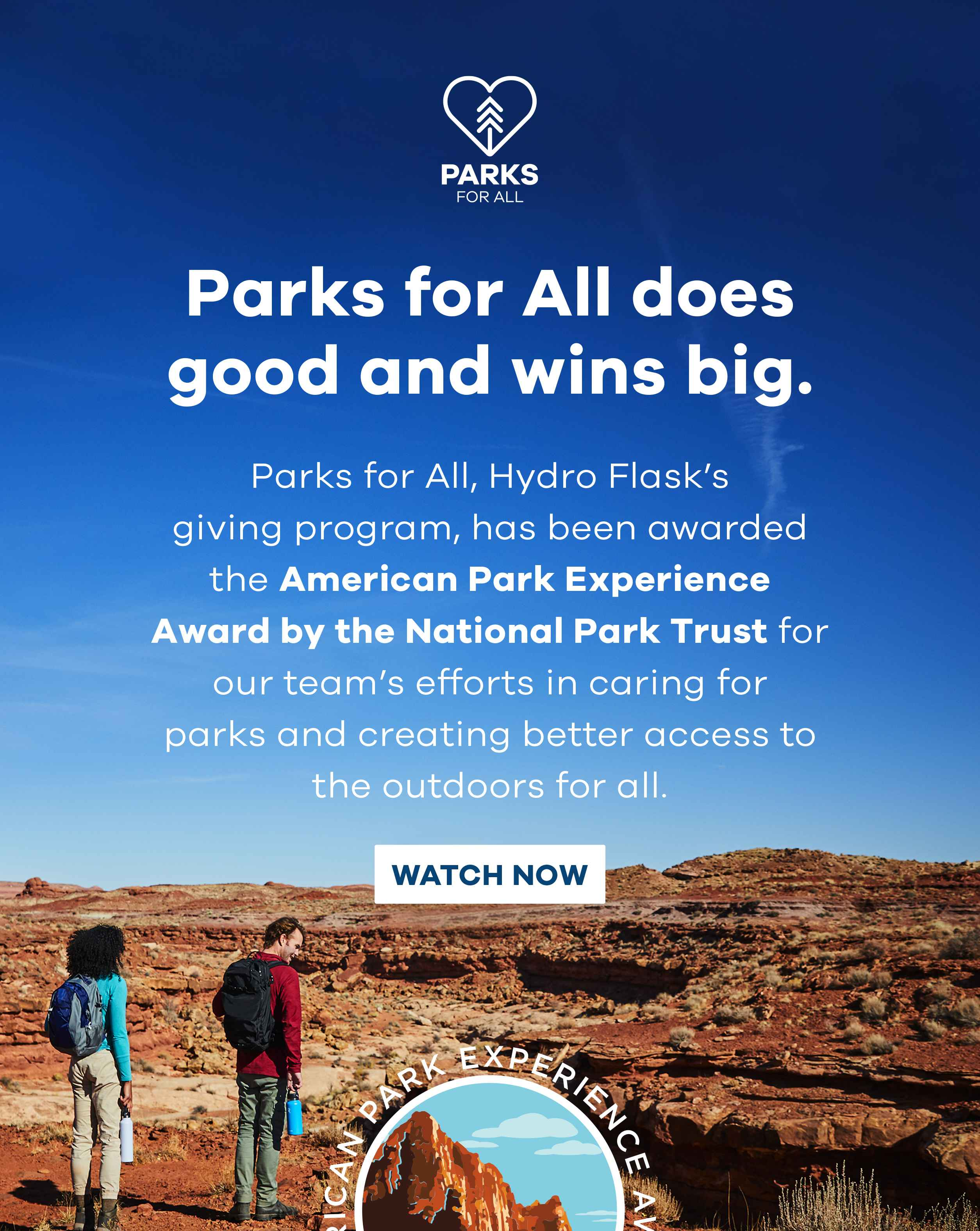 Parks for ALL does good and wins big. Parks for All, Hydro Flask''s giving program, has been awarded the American Park Experience Award by the National Park Trust for our team''s efforts in caring for parks and creating better access to the outdoors for all. Watch Now.