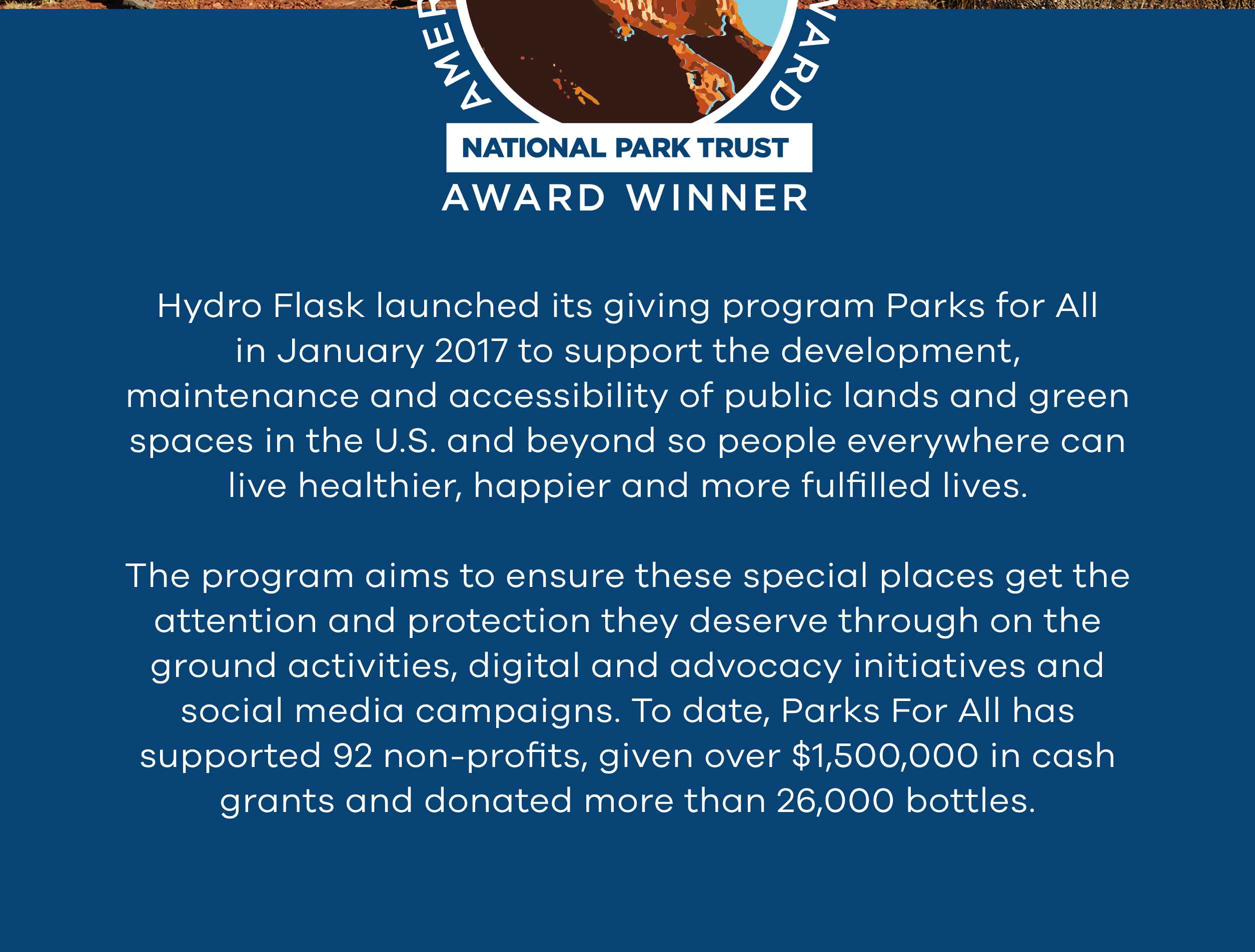 Hydro Flask launched its giving program Parks for All in January 2017 to support the development, maintenance and accessibility of public lands and green spaces in the U.S. and beyond so people everywhere can live healthier, happier and more fulfilled lives. The program aims to ensure these special places get the attention and protection they deserve through on the ground activities, digital and advocacy initiatives and social media campaigns. To date Parks for All has supported 92 non-profits , given over $1,500,000 in cash grants and donated more than 26,000 bottles.