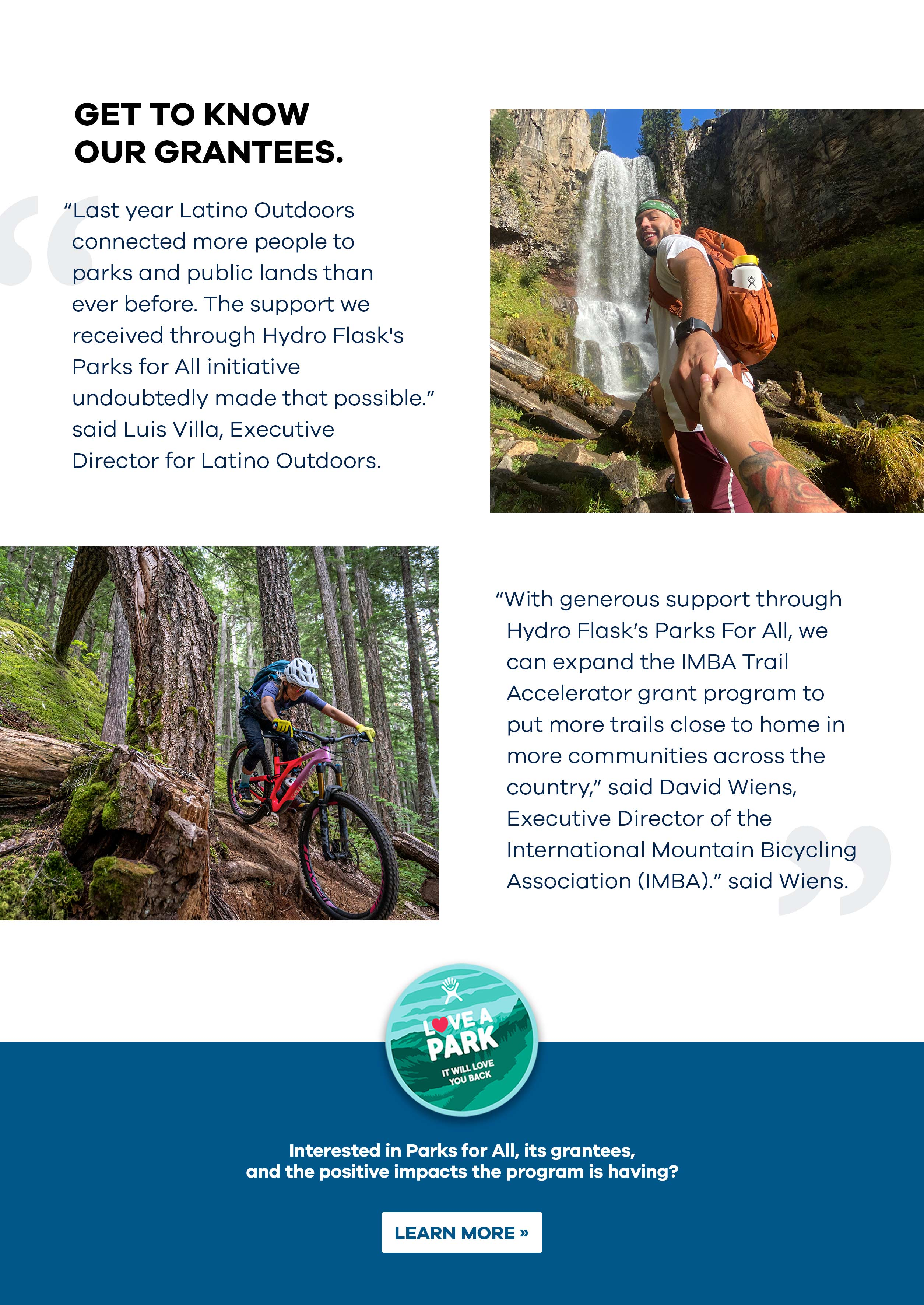Get to know or grantees. ''Last year Latino Outdoors connected more people to parks and public lands than ever before. The support we receive through Hydro Flask''s Parks for All initiative undoubtedly made that possible.'' said Luis Villa, Executive Director for Latino Outdoors. ''With generous support through Hydro Flask''s Parks for All we can expand the IMBA Trail Accelerator grant program to put more trails close to home in more communities across the country,'' said David Wiens, Executive Director of the International Mountain Bicycling Association IMBA. Interested in Parks for All, its grantees and the positive effects for the program is having? LEARN MORE>>