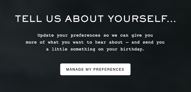 Tell us about yourself... Update your preferences so we can give you more of what you want to hear about--and send you a little something on your birthday. Manage My Preferences.