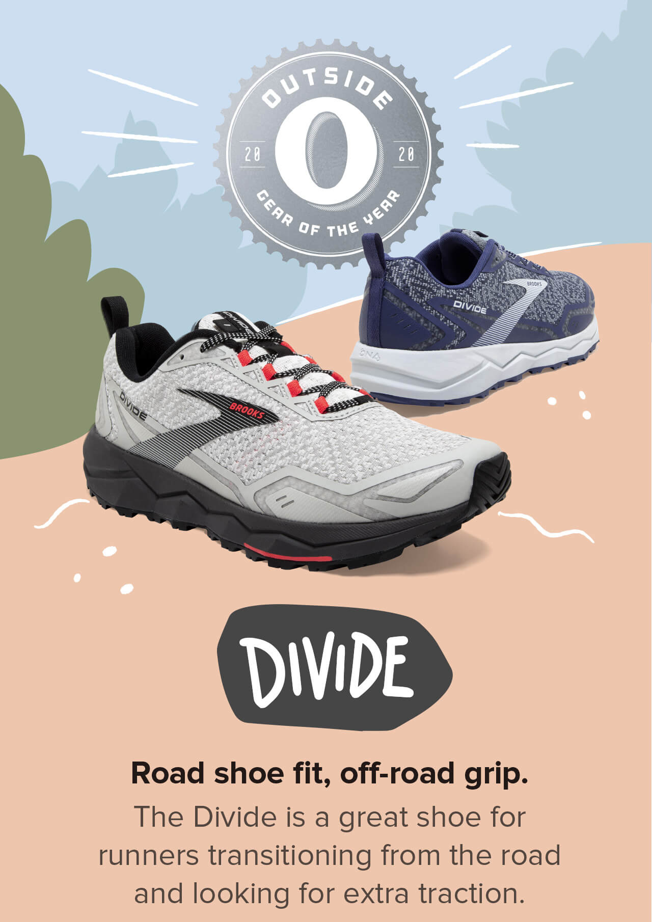 DIVIDE. Road shoe fit, off-road grip. The Divide is a great shoe for runners transitioning from the road and looking for extra traction.