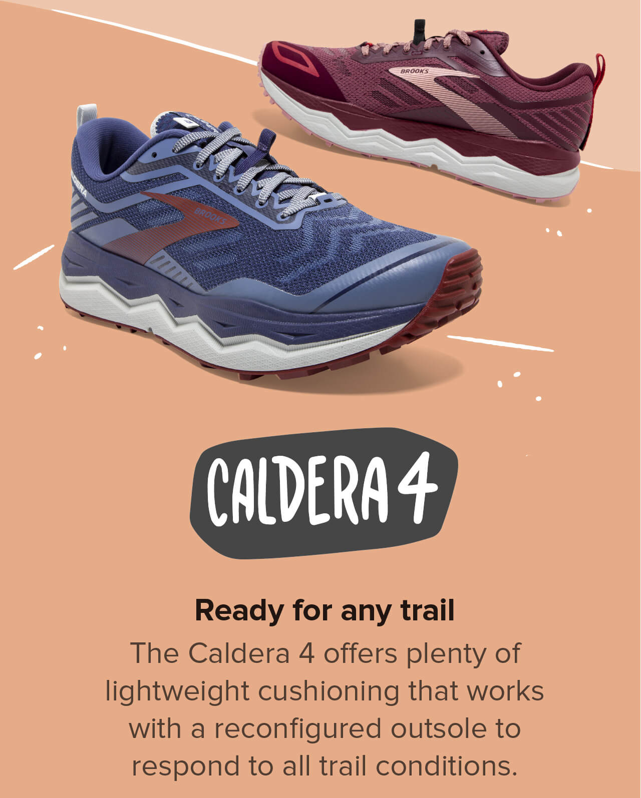 CALDERA 4   Ready for any trail. The Caldera 4 offers plenty of lightweight cushioning that works with a reconfigured outsole to respond to all trail conditions.