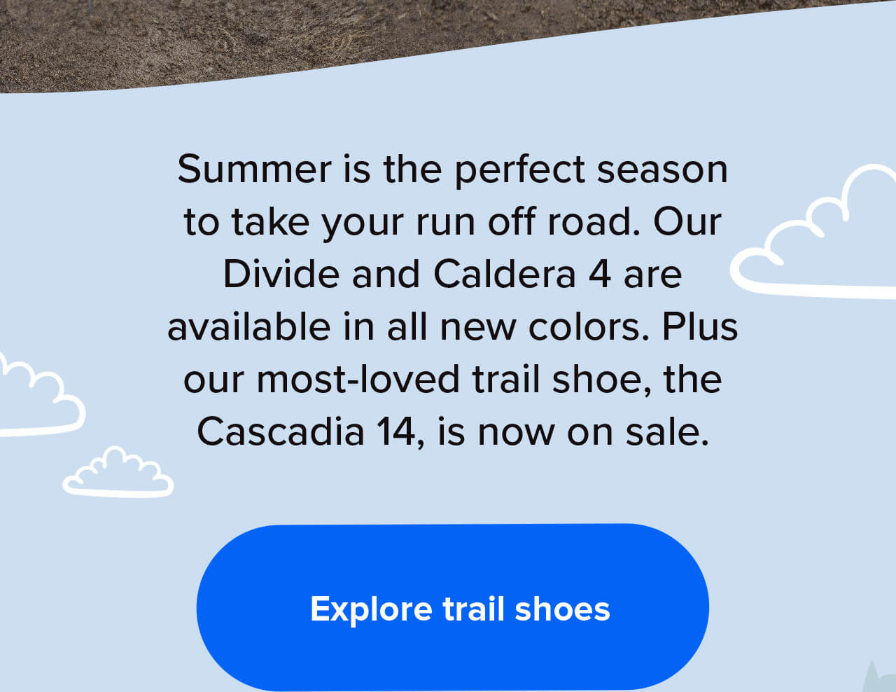 Summer is the perfect season to take your run off road. Our Divide and Caldera 4 are available in all new colors. Plus our most-loved trail shoe, the Cascadia 14, is now on sale.   Explore trail shoes