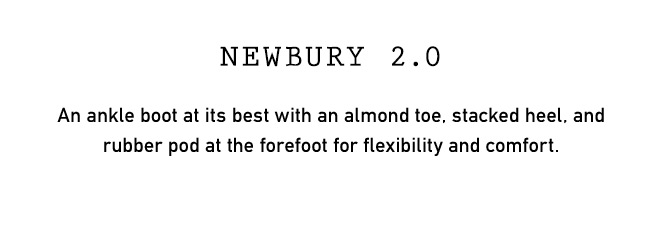 NEWBURY 2.0 An ankle boot at its best with an almond toe, stacked heel, and rubber pod at the forefoot for flexibility and comfort.