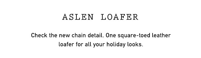 ASLEN LOAFER Check the new chain detail. One square-toed leather loafer for all your holiday looks.