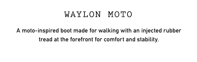 WAYLON MOTO A moto-inspired boot made for walking with an injected rubber tread at the forefront for comfort and stability.
