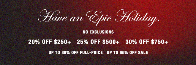 Have an Epic Holiday.  NO EXCLUSIONS   20% OFF $250+   25% OFF $500+   30% OFF $750+  SHOP WOMEN'S  SHOP MEN'S