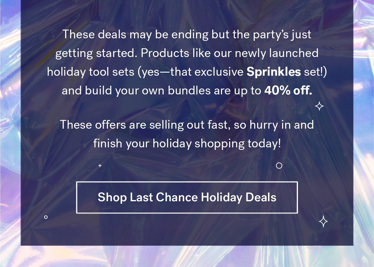 These deals may be ending but the party's just getting started. Products like our newly launched holiday Tool Sets (yes-that exclusive Sprinkles set!) and build your own bundles are up to 40% off. 