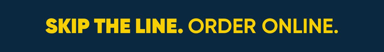 Skip the line. Order online.
