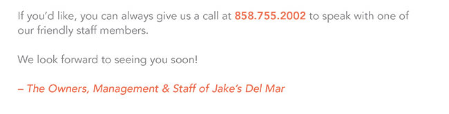 If you'd like, you can always give us a call at 858.755.2002 to speak with one of our firendly staff members.  We look forward to seeing you soon!  -The Owners, Management & Staff of Jake's Del Mar