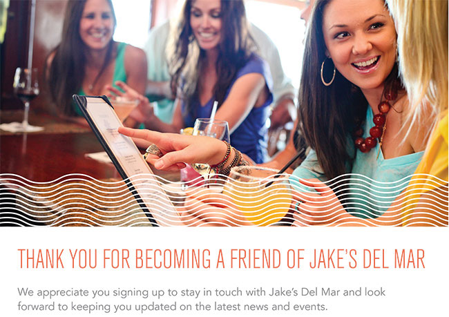 Thank you for becoming a friend of Jake's Del Mar.  We appreciate you signing up to stay in touch with Jake's Del Mar and look forward to keeping you updated on the latest news and events.