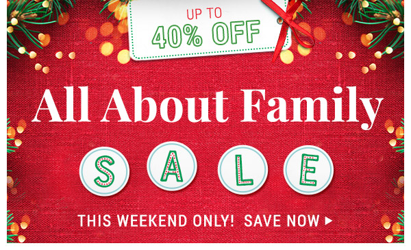 Up to 40% off. All About Family Sale. This Weekend only. Save now!