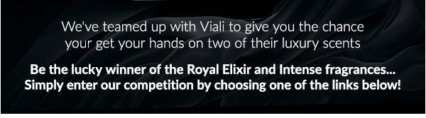 We''ve teamed up with Viali to give you the chance your get your hands on two of their luxury scents  Be the lucky winner of the Royal Elixir and Intense fragrances...  Simply enter our competition by choosing one of the links below!